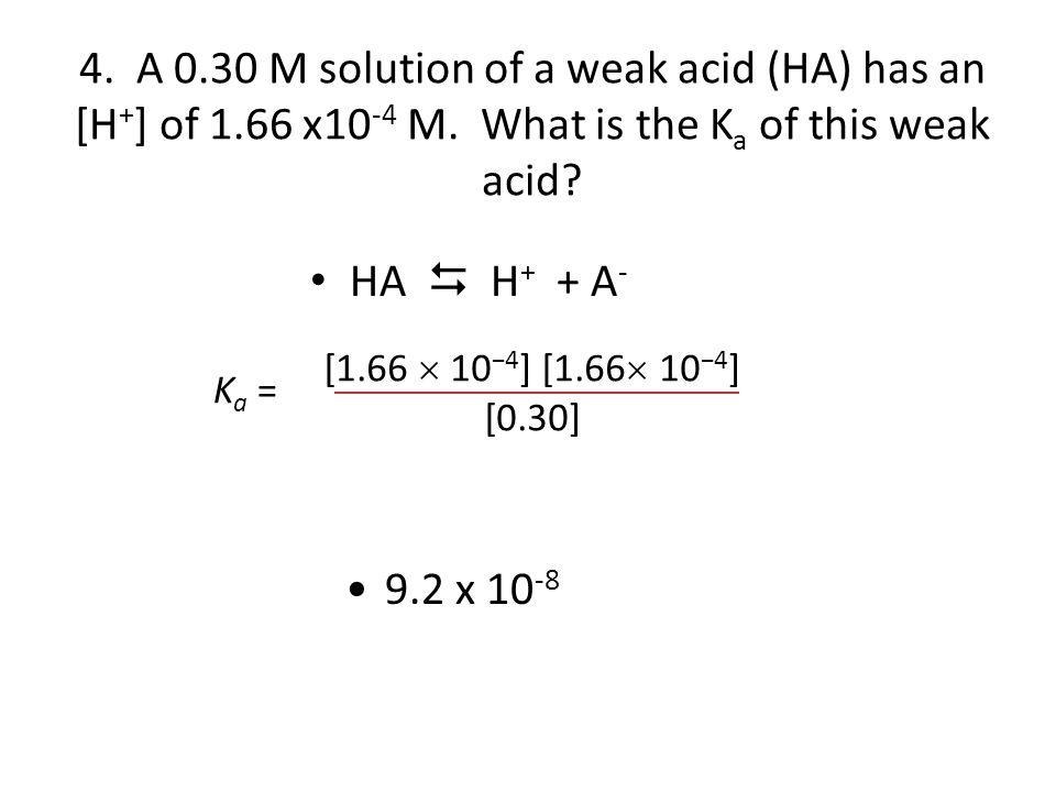 4. A 0. 30 M solution of a weak acid (HA) has an [H+] of 1. 66 x10-4 M